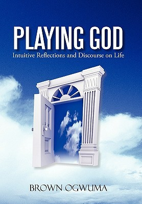 Playing God: Intuitive Reflections and Discourse on Life Brown Ogwuma