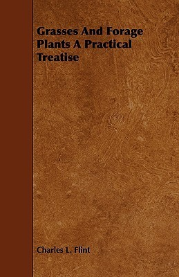 Grasses and Forage Plants a Practical Treatise  by  Charles L. Flint