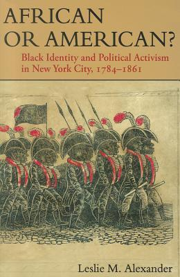 African or American?: Black Identity and Political Activism in New York City, 1784-1861 Leslie M. Alexander