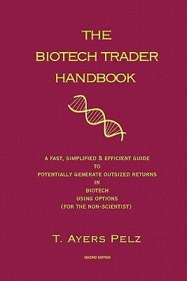 The Biotech Trader Handbook (2nd Edition): A Fast, Simplified & Efficient Guide to Potentially Generate Outsized Returns in Biotech Using Options (for the non-scientist)  by  T. Ayers Pelz