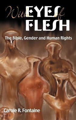 With Eyes of Flesh: The Bible, Gender and Human Rights Carole R. Fontaine