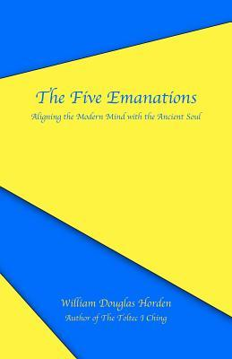 The Five Emanations: Aligning the Modern Mind with the Ancient Soul William Douglas Horden