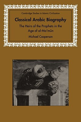 Classical Arabic Biography: The Heirs of the Prophets in the Age of Al-Mamun  by  Michael Cooperson
