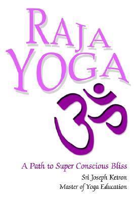 Raja Yoga: A Path to Super Conscious Bliss Joseph M. Ketron