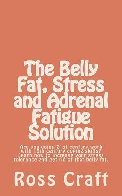 The Belly Fat, Stress and Adrenal Fatigue Solution: Are You Doing 21st Century Work with 19th Century Coping Skills? Learn How to Increase Your Stress Tolerance and Get Rid of That Belly Fat. Ross Craft