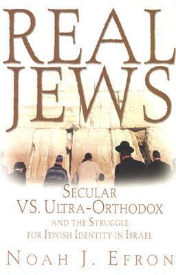 Real Jews: Secular Versus Ultra- Orthodox: The Struggle For Jewish Identity In Israel  by  Noah J. Efron