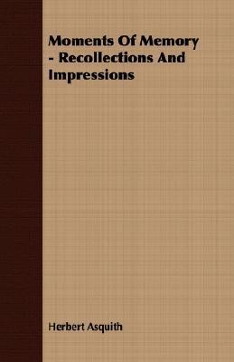 Moments of Memory - Recollections and Impressions Herbert Asquith