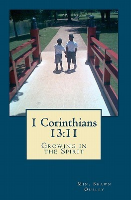 1 Corinthians 13: 11: Growing in the Spirit  by  Min. Shawn Ousley