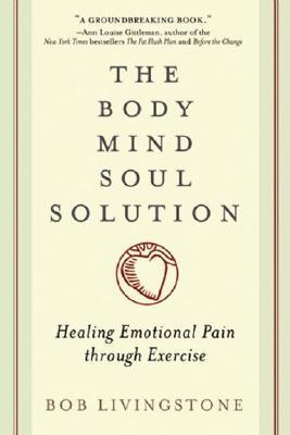 The Body Mind Soul Solution: Healing Emotional Pain Through Exercise Bob Livingstone