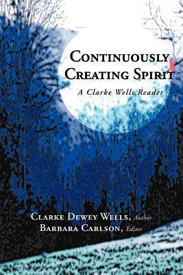 Continuously Creating Spirit: A Clarke Wells Reader Clarke Dewey Wells