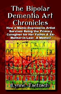 THE BIPOLAR DEMENTIA ART CHRONICLES: How a Manic-Depressive Artist Survives Being the Primary Caregiver for Her Father and Ex-Mother-in-Law - A Memoir Lynne Taetzsch