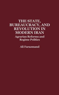 The State, Bureaucracy, and Revolution in Modern Iran: Agrarian Reforms and Regime Politics  by  Ali Farazmand
