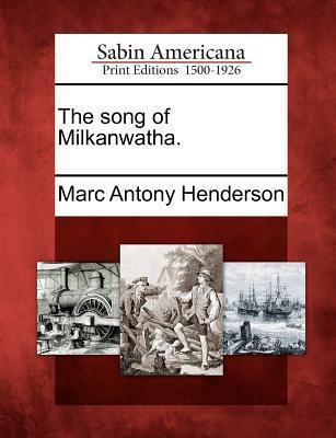 The Song of Milkanwatha. Marc Antony Henderson