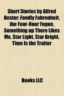 Short Stories  by  Alfred Bester: Fondly Fahrenheit, the Four-Hour Fugue, Something up There Likes Me, Star Light, Star Bright, Time Is the Traitor by Books LLC