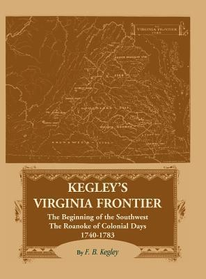 Kegleys Virginia Frontier: The Beginning of the Southwest, the Roanoke of Colonial Days 1740-1783 F.B. Kegley
