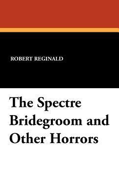 The Spectre Bridegroom and Other Horrors Robert Reginald