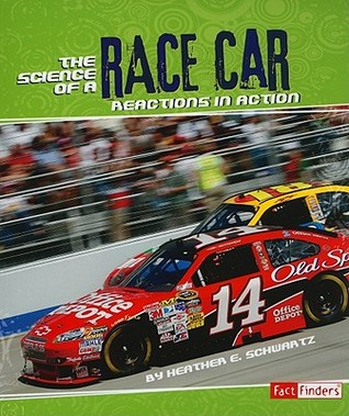 The Science of a Race Car: Reactions in Action  by  Heather E. Schwartz