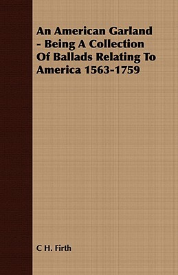 An American Garland - Being a Collection of Ballads Relating to America 1563-1759 C.H. Firth