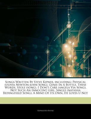 Songs Written By Steve Kipner, including: Physical (olivia Newton-john Song), Genie In A Bottle, These Words, Stole (song), I Dont Care (angela Via Song), Not Such An Innocent Girl, Single (natasha Bedingfield Song), A Mind Of Its Own, He Loves U Not  by  Hephaestus Books