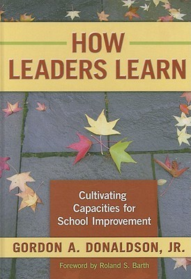 How Leaders Learn: Cultivating Capacities for School Improvement  by  Gordon A. Donaldson Jr.