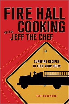 Fire Hall Cooking with Jeff the Chef: Surefire recipes to feed your crew Jeff Derraugh