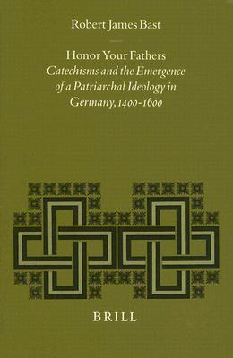 Honor Your Fathers: Catechisms And The Emergence Of A Patriarchal Ideology In Germany 1400 1600  by  Robert James Bast