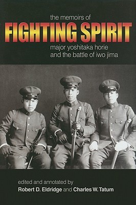 Fighting Spirit: The Memoirs of Major Yoshitaka Horie and the Battle of Iwo Jima Robert D. Eldridge