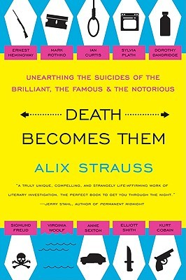 Death Becomes Them: Unearthing the Suicides of the Brilliant, the Famous, and the Notorious  by  Alix Strauss