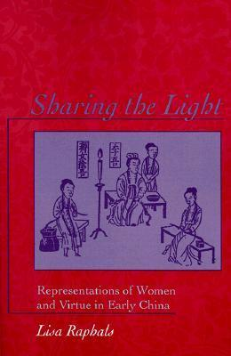 Sharing the Light: Representations of Women and Virtue in Early China Lisa Raphals