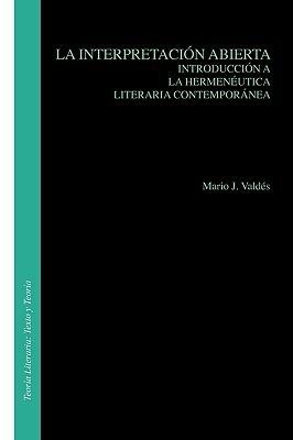 La Interpretacion Abierta: Introduccion a la Hermeneutica Literaria Contemporanea. Mario J. Valdés
