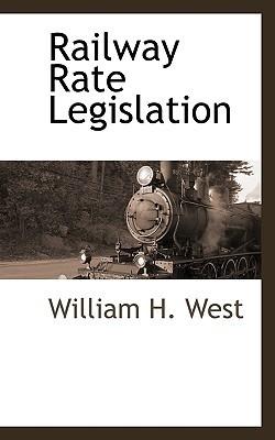 Railway Rate Legislation  by  William H. West