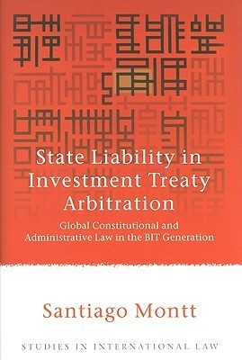 State Liability In Investment Arbitration: Global Constitutional And Administrative Law In The Bit Generation  by  Santiago Montt