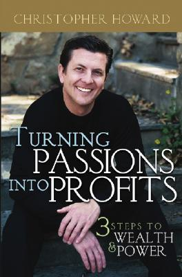 Turning Passions Into Profits: Three Steps to Wealth and Power Christopher  Howard
