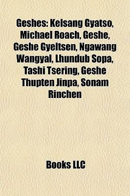 Geshes: Kelsang Gyatso, Michael Roach, Geshe, Geshe Gyeltsen, Ngawang Wangyal, Lhundub Sopa, Tashi Tsering, Geshe Thupten Jinpa, Sonam Rinchen  by  Books LLC
