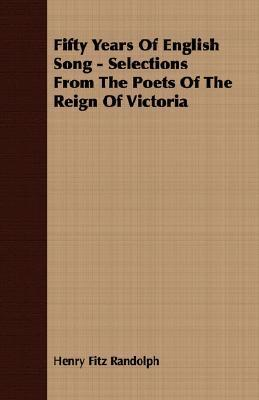Fifty Years of English Song - Selections from the Poets of the Reign of Victoria  by  Henry Fitz Randolph
