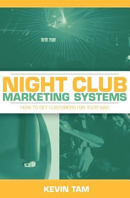 Night Club Marketing Systems: How to Get Customers for Your Bar  by  Kevin Tam