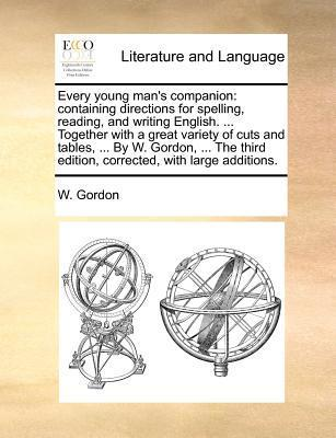Every young mans companion: containing directions for spelling, reading, and writing English. ... Together with a great variety of cuts and tables, ... By W. Gordon, ... The third edition, corrected, with large additions.  by  W. Gordon