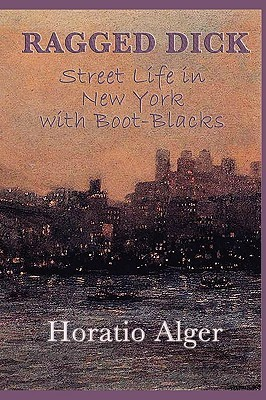 Ragged Dick -Or- Street Life in New York with Boot-Blacks Horatio Alger Jr.