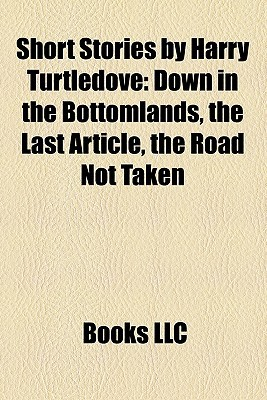 Short Stories  by  Harry Turtledove (Study Guide): Down in the Bottomlands, the Last Article, the Road Not Taken by Books LLC
