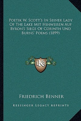 Poetik W. Scotts in Seiner Lady of the Lake Mit Hinweisen Auf Byrons Siege of Corinth Und Burns Poems (1899) Friedrich Benner
