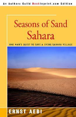 Seasons of Sand Sahara: One Mans Quest to Save a Dying Sahara Village  by  Ernst W. Aebi