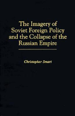 The Imagery of Soviet Foreign Policy and the Collapse of the Russian Empire Christopher Smart