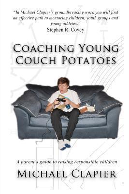 Coaching Young Couch Potatoes: A Parents Guide to Raising Responsible Children Michael Clapier
