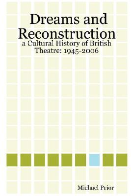 Dreams and Reconstruction: A Cultural History of British Theatre: 1945-2006  by  Michael, Prior