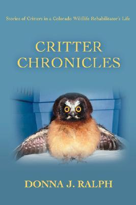 Critter Chronicles: Stories of Critters in a Colorado Wildlife Rehabilitators Life  by  Donna J. Ralph