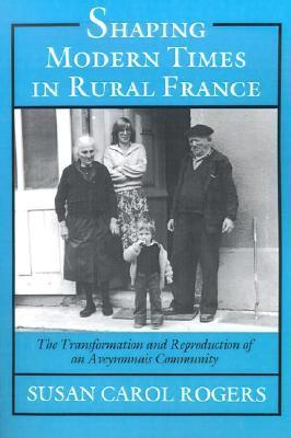 Shaping Modern Times in Rural France: The Transformation and Reproduction of an Aveyronnais Community  by  Susan Carol Rogers