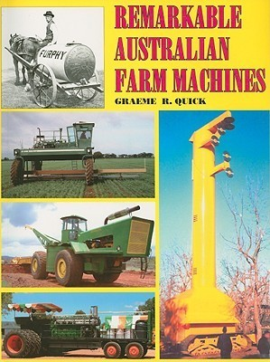 Remarkable Australian Farm Machines: Ingenuity on the Land  by  Graeme R. Quick