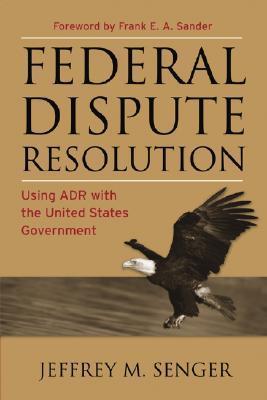 Federal Dispute Resolution: Using Adr with the United States Government  by  Jeffrey M. Senger