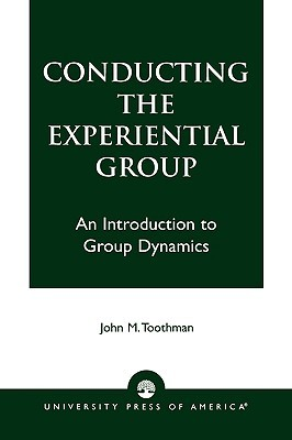 Conducting the Experiential Group: An Introduction to Group Dynamics  by  John M. Toothman