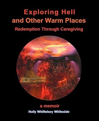 Exploring Hell and Other Warm Places: Redemption Through Caregiving  by  Holly Whittelsey Whiteside